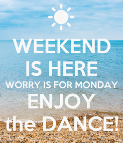 Poster: WEEKEND IS HERE WORRY IS FOR MONDAY ENJOY the DANCE!