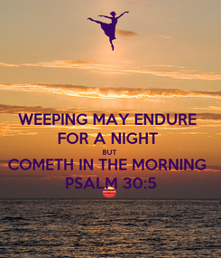 Poster: WEEPING MAY ENDURE  FOR A NIGHT  BUT  COMETH IN THE MORNING  PSALM 30:5