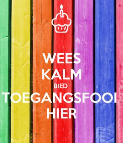 Poster: WEES KALM BIED  TOEGANGSFOOI  HIER