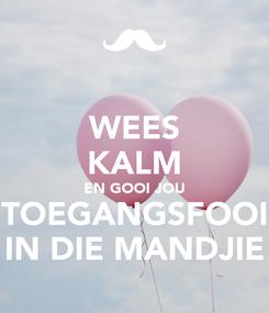 Poster: WEES KALM EN GOOI JOU TOEGANGSFOOI IN DIE MANDJIE
