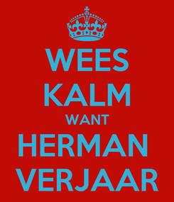 Poster: WEES KALM WANT HERMAN  VERJAAR