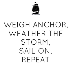 Poster: WEIGH ANCHOR, WEATHER THE STORM, SAIL ON, REPEAT