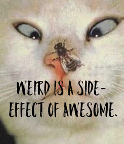 Poster: WEIRD IS A SIDE-  EFFECT OF AWESOME.