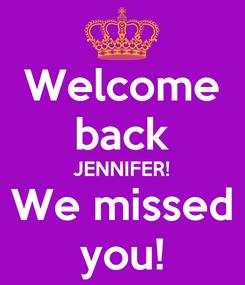 Poster: Welcome back JENNIFER! We missed you!