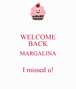 Poster: WELCOME BACK MARGALINA  I missed u!