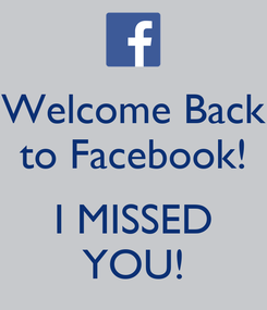 Poster: Welcome Back to Facebook!  I MISSED YOU!