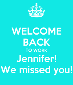 Poster: WELCOME BACK TO WORK Jennifer! We missed you!
