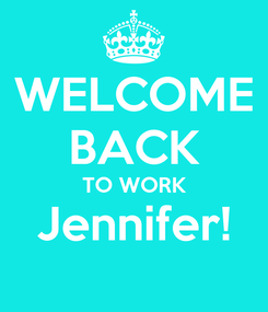 Poster: WELCOME BACK TO WORK Jennifer!