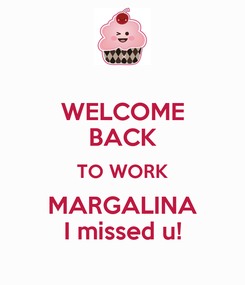 Poster: WELCOME BACK TO WORK MARGALINA I missed u!