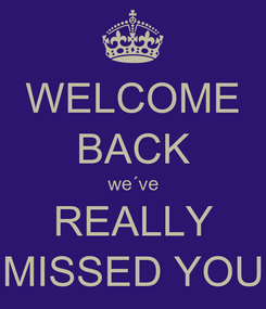 Poster: WELCOME BACK we´ve REALLY MISSED YOU