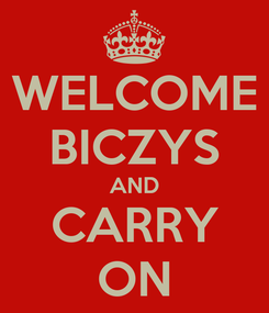 Poster: WELCOME BICZYS AND CARRY ON