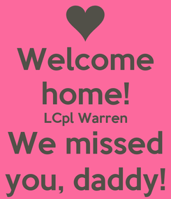 Poster: Welcome home! LCpl Warren We missed you, daddy!