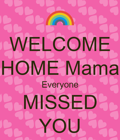 Poster: WELCOME HOME Mama Everyone MISSED YOU