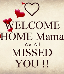 Poster: WELCOME HOME Mama We  All MISSED YOU !!