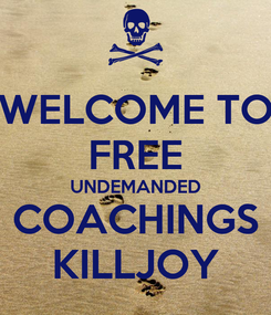 Poster: WELCOME TO FREE UNDEMANDED COACHINGS KILLJOY