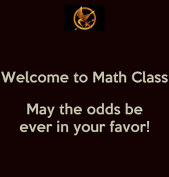 Poster: Welcome to Math Class   May the odds be ever in your favor!