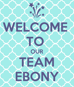 Poster: WELCOME  TO  OUR TEAM EBONY