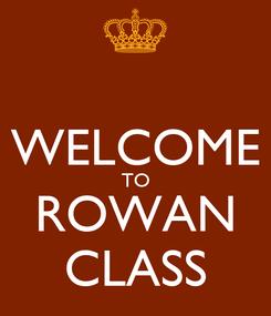 Poster:  WELCOME TO ROWAN CLASS