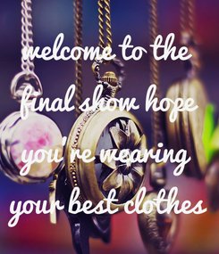 Poster: welcome to the  final show hope you're wearing  your best clothes