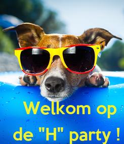 """Poster:   Welkom op  de """"H"""" party !"""