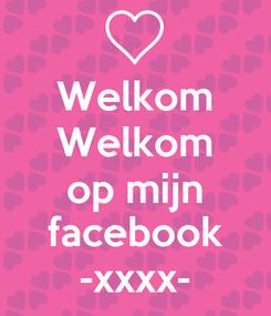 Poster: Welkom Welkom op mijn facebook -xxxx-