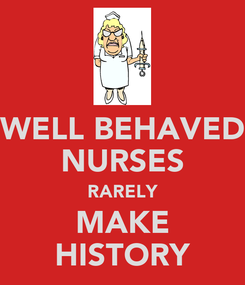 Poster: WELL BEHAVED NURSES RARELY MAKE HISTORY