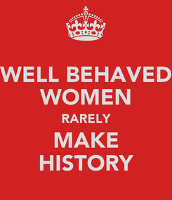Poster: WELL BEHAVED WOMEN RARELY MAKE HISTORY