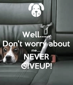 Poster: Well...... Don't worry about me..... NEVER GIVEUP!