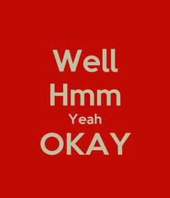 Poster: Well Hmm Yeah OKAY