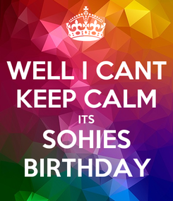Poster: WELL I CANT KEEP CALM ITS SOHIES BIRTHDAY