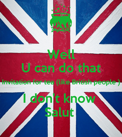 Poster: Well U can do that Invitation for tea (like British people ) I don't know  Salut