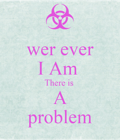 Poster: wer ever I Am  There is  A problem
