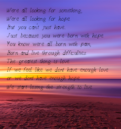 Poster: Were all looking for something, Were all looking for hope. But you can't just have... Just because you were born with hope. You know were all born with pain,  Born and live through difficulties. The