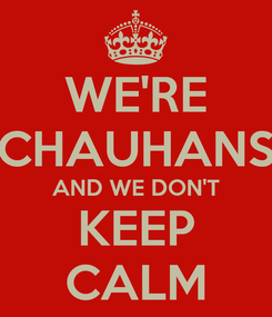 Poster: WE'RE CHAUHANS AND WE DON'T  KEEP  CALM