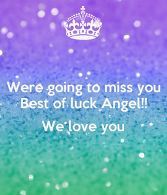 Poster: Were going to miss you Best of luck Angel!!  We love you
