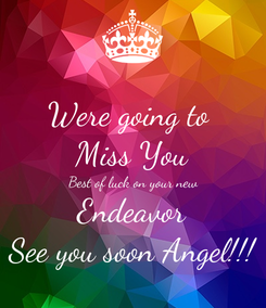 Poster: Were going to  Miss You Best of luck on your new Endeavor See you soon Angel!!!