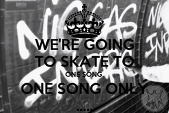 Poster: WE'RE GOING TO SKATE TO ONE SONG, ONE SONG ONLY .....