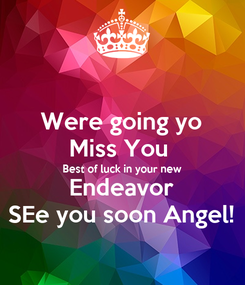 Poster: Were going yo Miss You  Best of luck in your new Endeavor SEe you soon Angel!