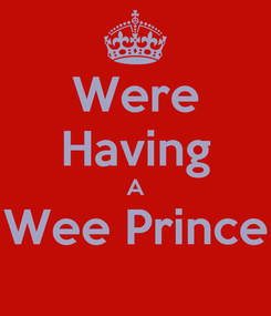 Poster: Were Having A Wee Prince