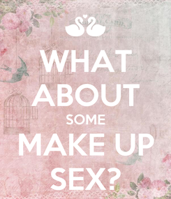 Poster: WHAT ABOUT SOME MAKE UP SEX?