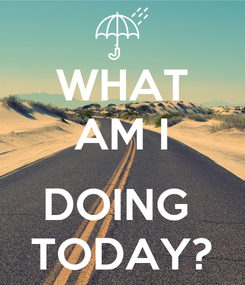 Poster: WHAT AM I  DOING  TODAY?