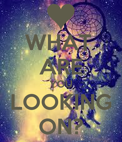 Poster: WHAT  ARE YOU LOOKING ON?