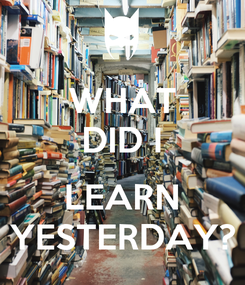 Poster: WHAT DID I  LEARN YESTERDAY?