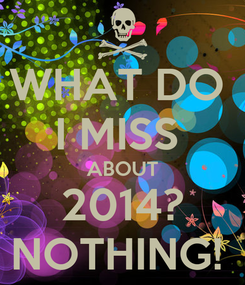 Poster: WHAT DO  I MISS  ABOUT 2014? NOTHING!