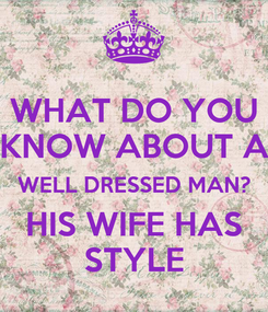 Poster: WHAT DO YOU KNOW ABOUT A WELL DRESSED MAN? HIS WIFE HAS STYLE