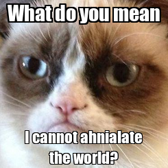 Poster: What do you mean I cannot ahnialate the world?