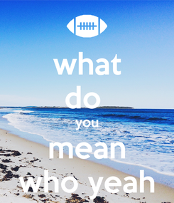 Poster: what do  you mean who yeah