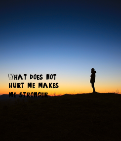 Poster:        What does not hurt me makes me stronger