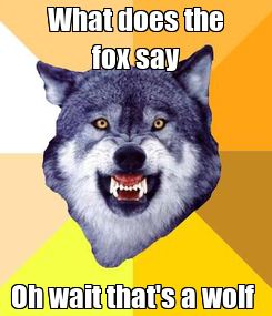 Poster: What does the fox say Oh wait that's a wolf