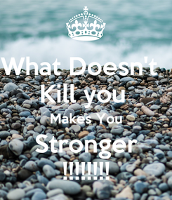 Poster: What Doesn't   Kill you  Makes You Stronger !!!!!!!!